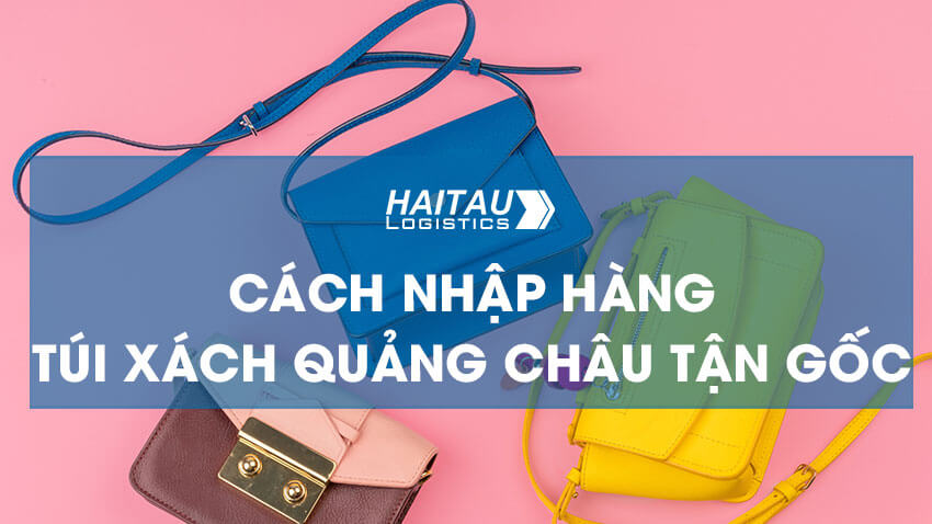 Cách nhập hàng túi xách Quảng Châu tận gốc giá tốt