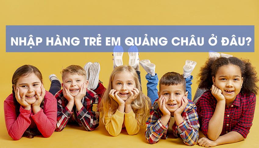 Nhập hàng trẻ em Quảng Châu ở đâu?