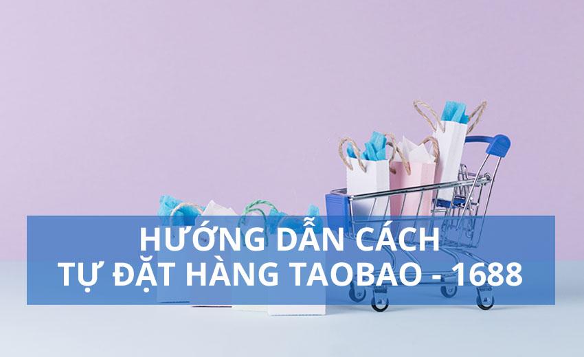 Hướng dẫn cách tự đặt hàng Taobao - 1688